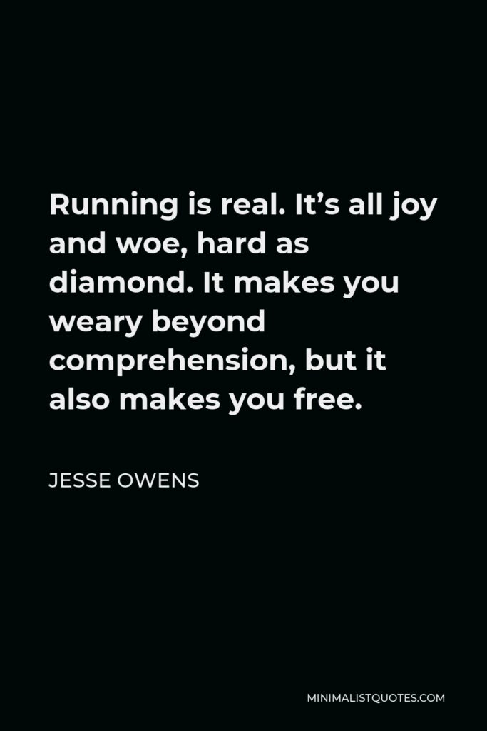 Jesse Owens Quote - Running is real. It's all joy and woe, hard as diamond. It makes you weary beyond comprehension, but it also makes you free.