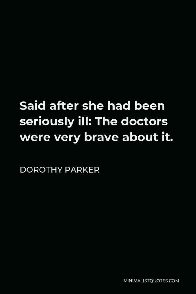 Dorothy Parker Quote - Said after she had been seriously ill: The doctors were very brave about it.