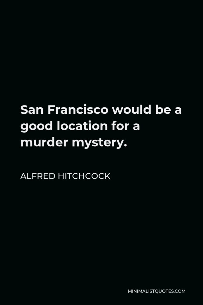 Alfred Hitchcock Quote - San Francisco would be a good location for a murder mystery.