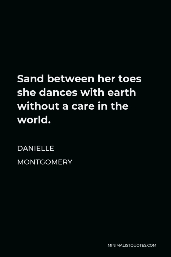 Danielle Montgomery Quote - Sand between her toes she dances with earth without a care in the world.