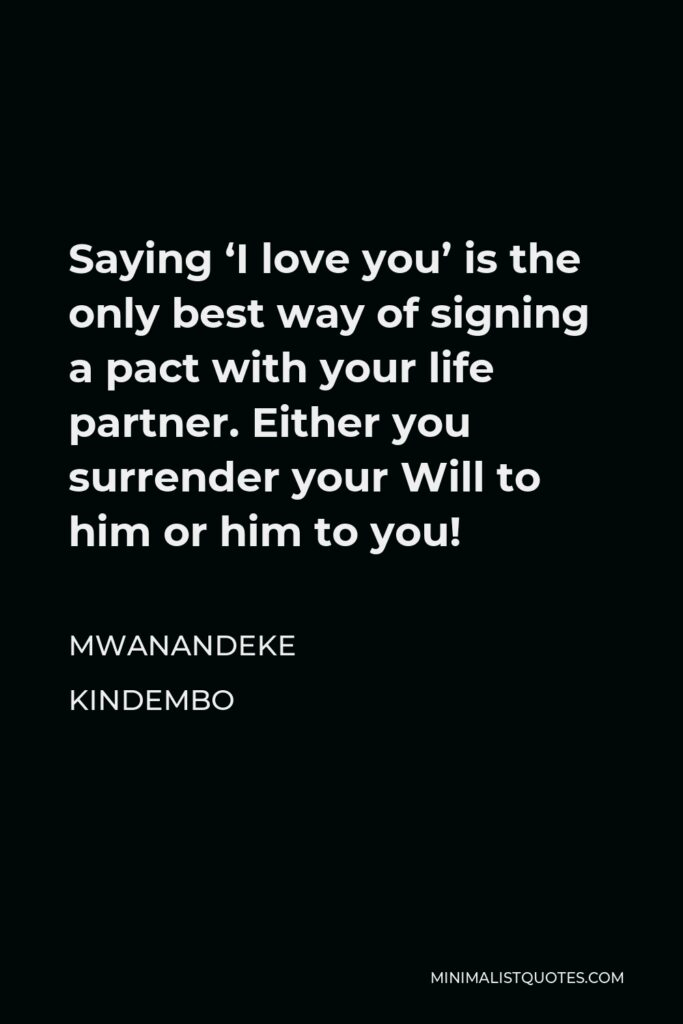Mwanandeke Kindembo Quote - Saying 'I love you' is the only best way of signing a pact with your life partner. Either you surrender your Will to him or him to you!