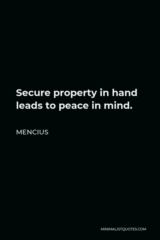 Mencius Quote - Secure property in hand leads to peace in mind.
