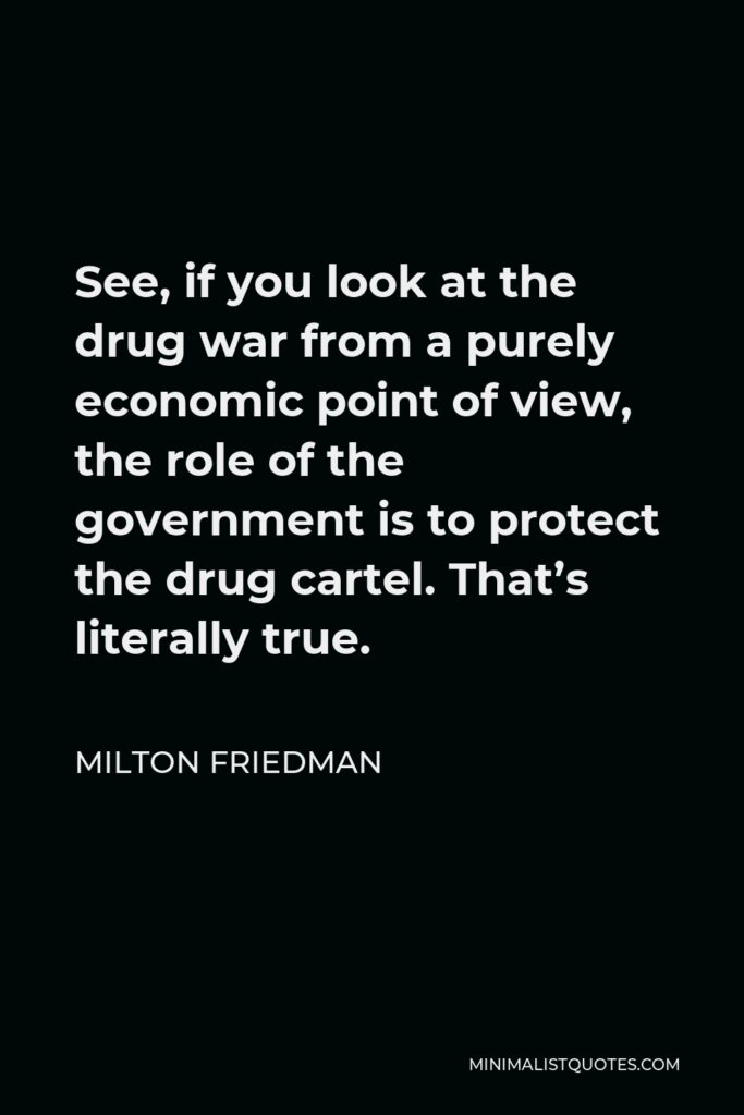 Milton Friedman Quote - See, if you look at the drug war from a purely economic point of view, the role of the government is to protect the drug cartel. That's literally true.