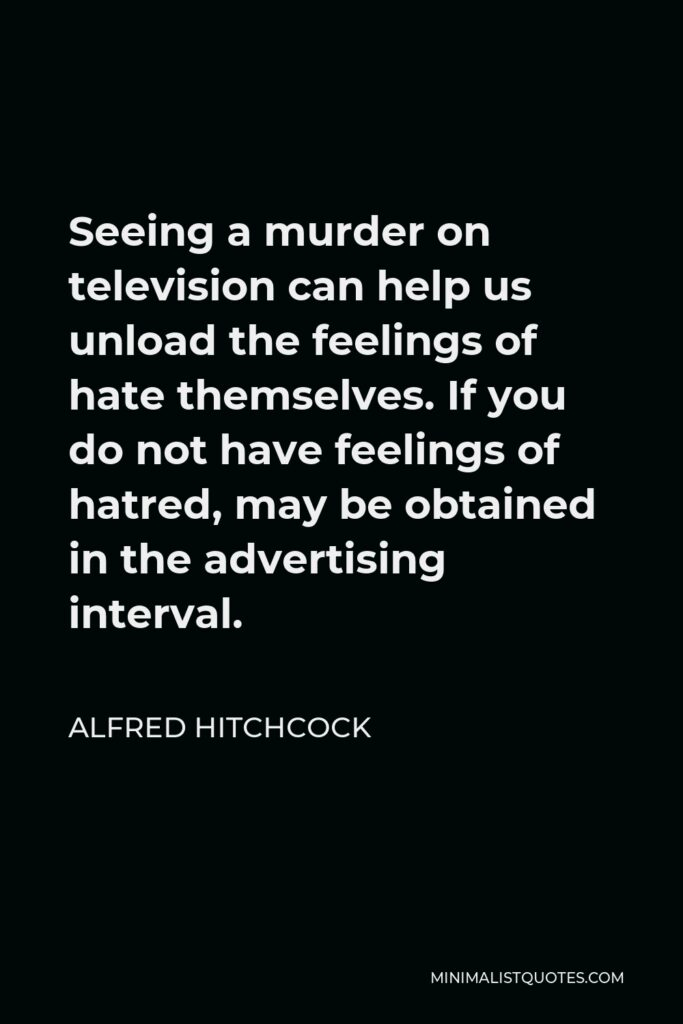 Alfred Hitchcock Quote - Seeing a murder on television can help us unload the feelings of hate themselves. If you do not have feelings of hatred, may be obtained in the advertising interval.