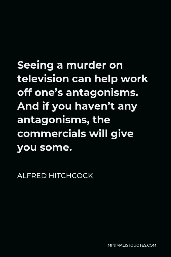 Alfred Hitchcock Quote - Seeing a murder on television can help work off one's antagonisms. And if you haven't any antagonisms, the commercials will give you some.