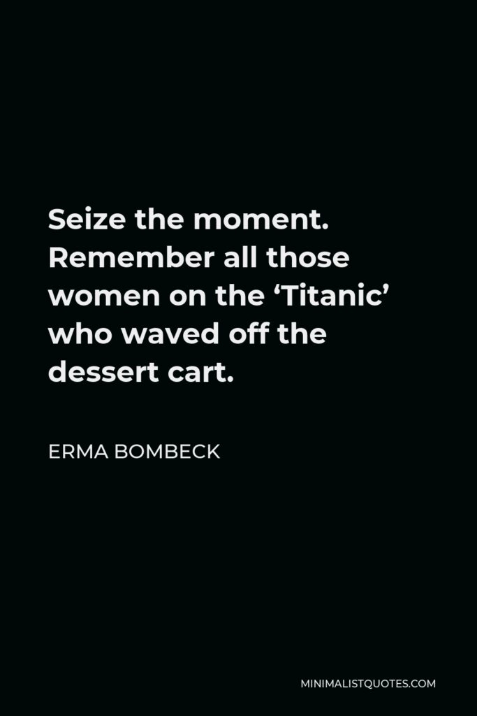 Erma Bombeck Quote - Seize the moment. Remember all those women on the 'Titanic' who waved off the dessert cart.
