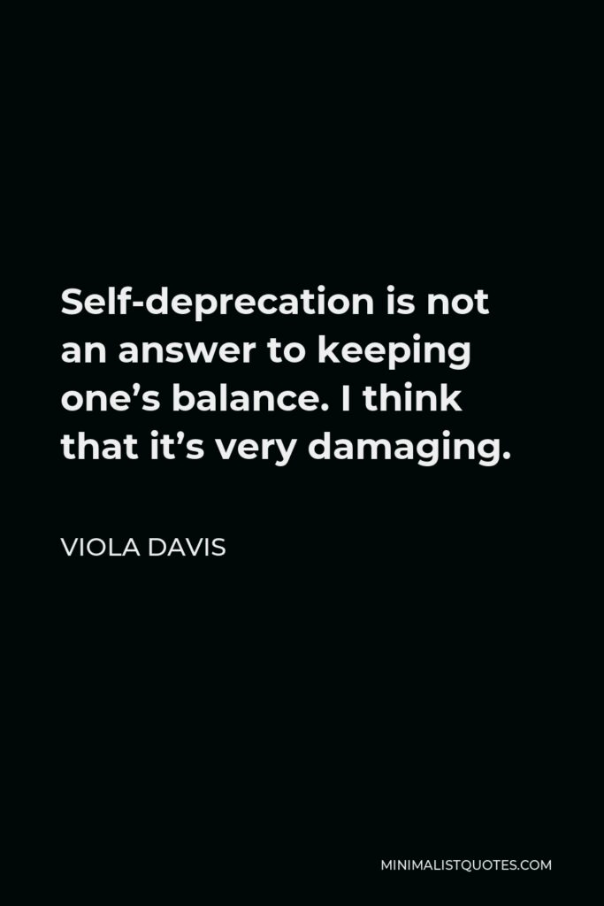 Viola Davis Quote - Self-deprecation is not an answer to keeping one's balance. I think that it's very damaging.