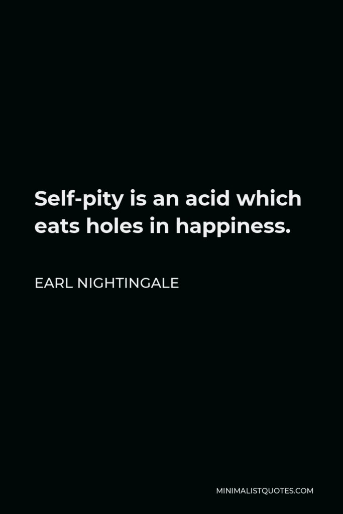 Earl Nightingale Quote - Self-pity is an acid which eats holes in happiness.