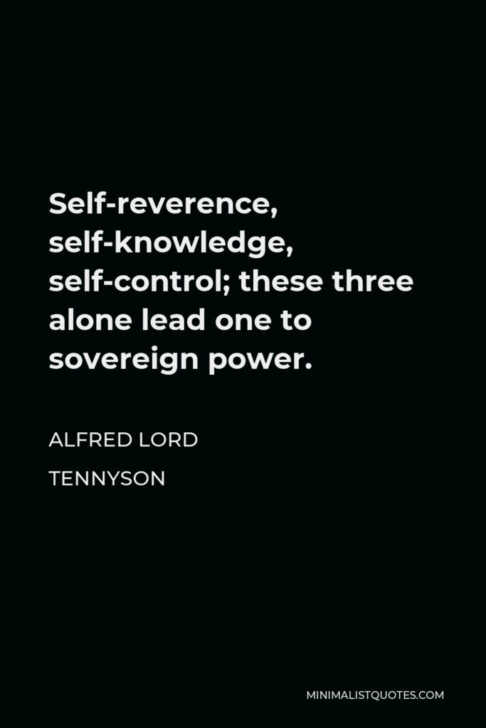 Alfred Lord Tennyson Quote - Self-reverence, self-knowledge, self-control; these three alone lead one to sovereign power.