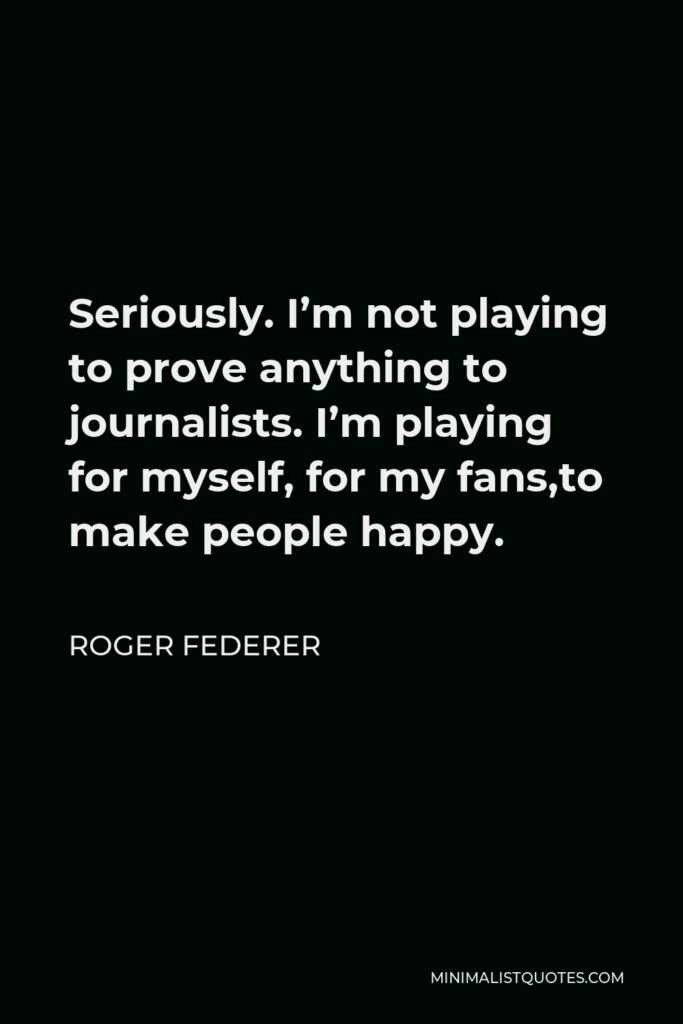 Roger Federer Quote - Seriously. I'm not playing to prove anything to journalists. I'm playing for myself, for my fans,to make people happy.