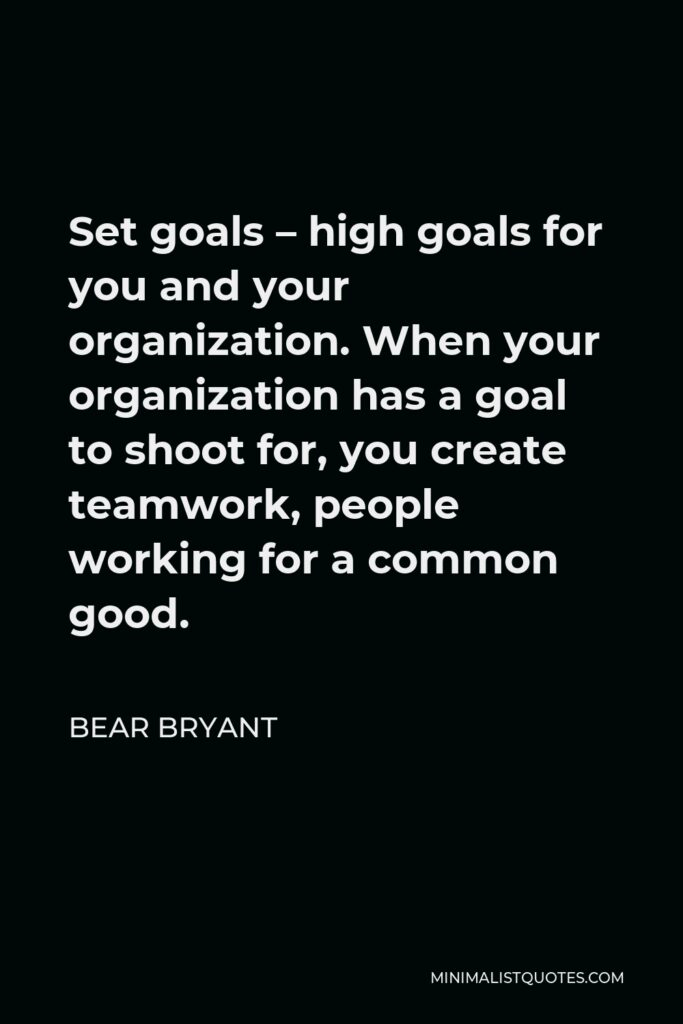 Bear Bryant Quote - Set goals – high goals for you and your organization. When your organization has a goal to shoot for, you create teamwork, people working for a common good.