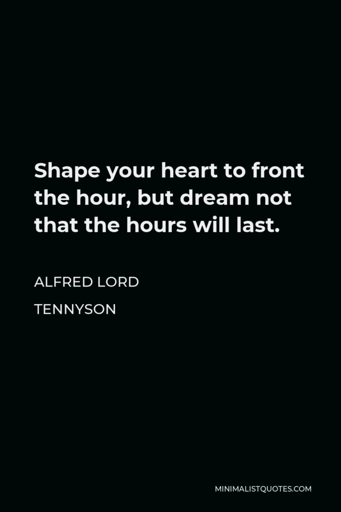 Alfred Lord Tennyson Quote - Shape your heart to front the hour, but dream not that the hours will last.