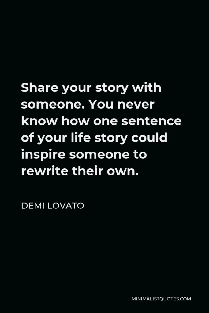Demi Lovato Quote - Share your story with someone. You never know how one sentence of your life story could inspire someone to rewrite their own.