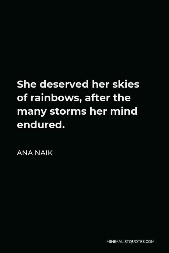Ana Naik Quote - She deserved her skies of rainbows, after the many storms her mind endured.
