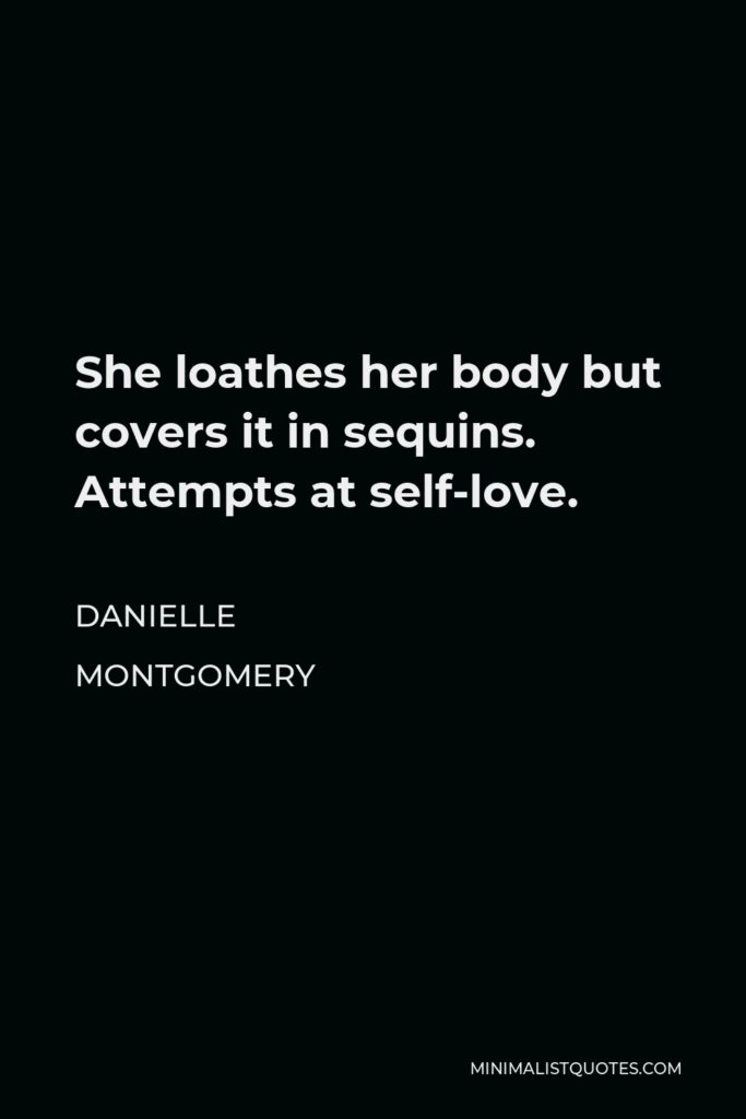 Danielle Montgomery Quote - She loathes her body but covers it in sequins. Attempts at self-love.