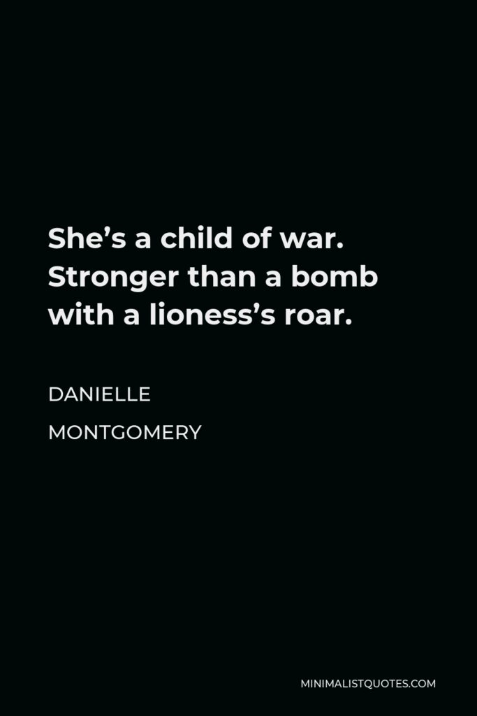 Danielle Montgomery Quote - She's a child of war. Stronger than a bomb with a lioness's roar.