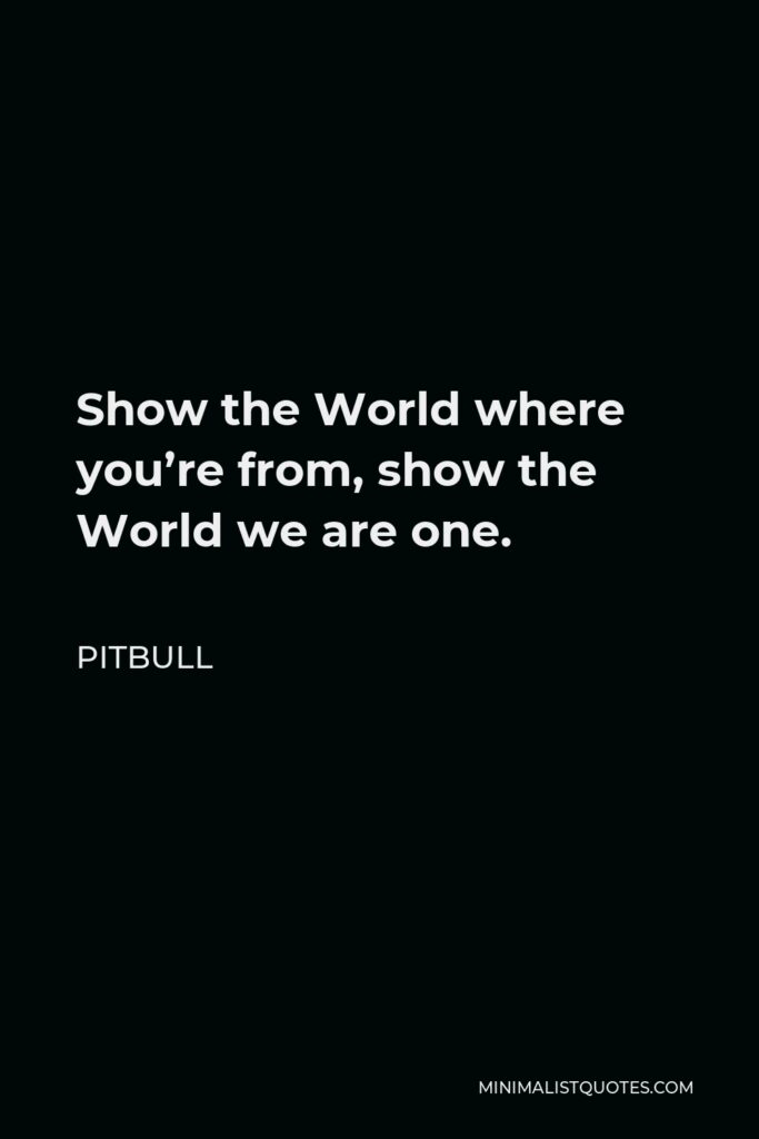 Pitbull Quote - Show the World where you're from, show the World we are one.