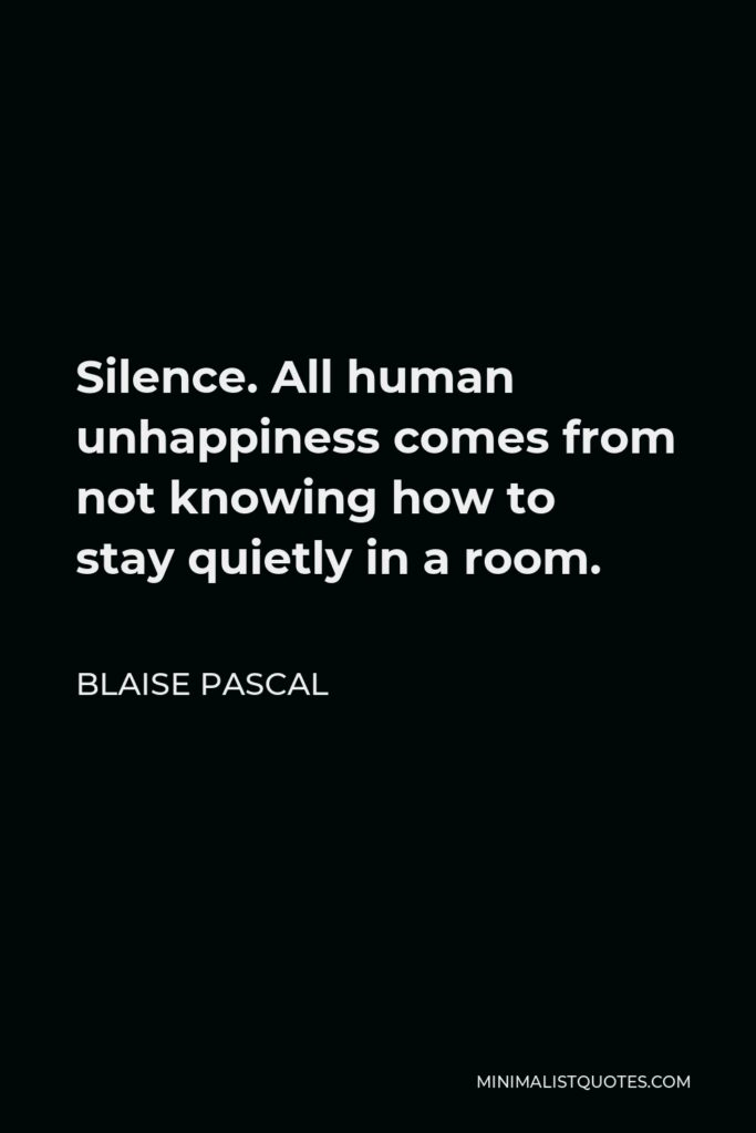 Blaise Pascal Quote - Silence. All human unhappiness comes from not knowing how to stay quietly in a room.