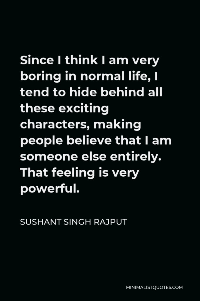 Sushant Singh Rajput Quote - Since I think I am very boring in normal life, I tend to hide behind all these exciting characters, making people believe that I am someone else entirely. That feeling is very powerful.