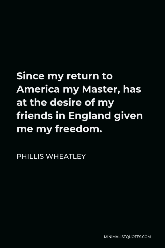 Phillis Wheatley Quote - Since my return to America my Master, has at the desire of my friends in England given me my freedom.
