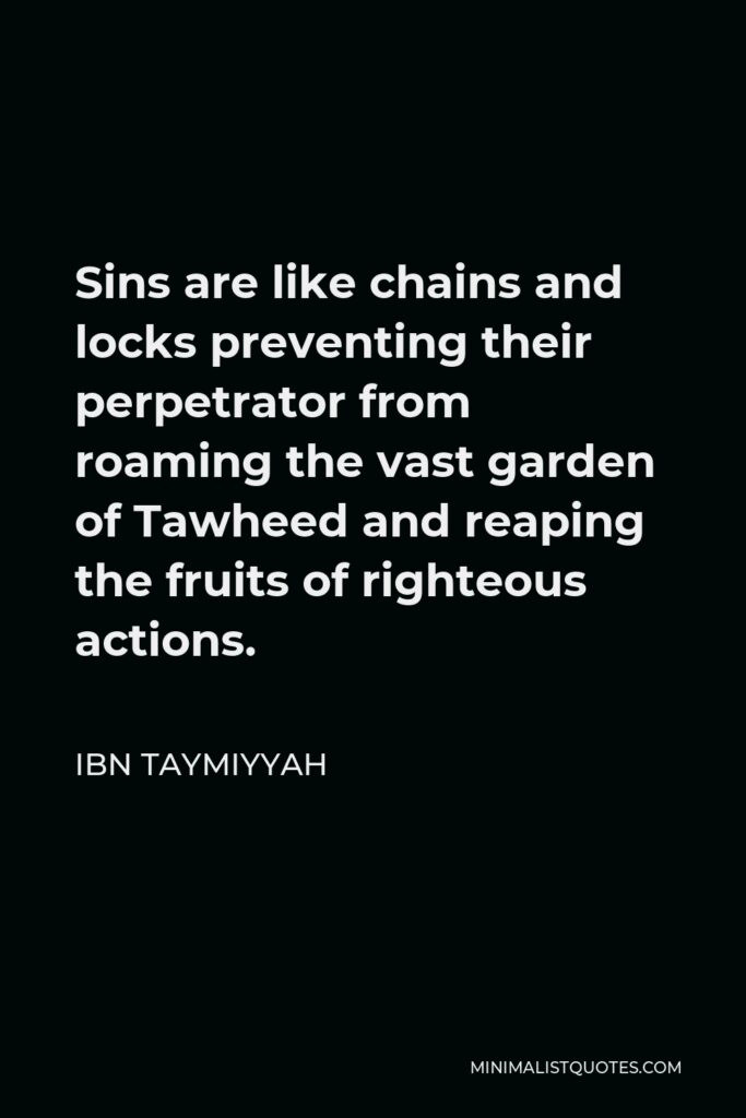 Ibn Taymiyyah Quote - Sins are like chains and locks preventing their perpetrator from roaming the vast garden of Tawheed and reaping the fruits of righteous actions.