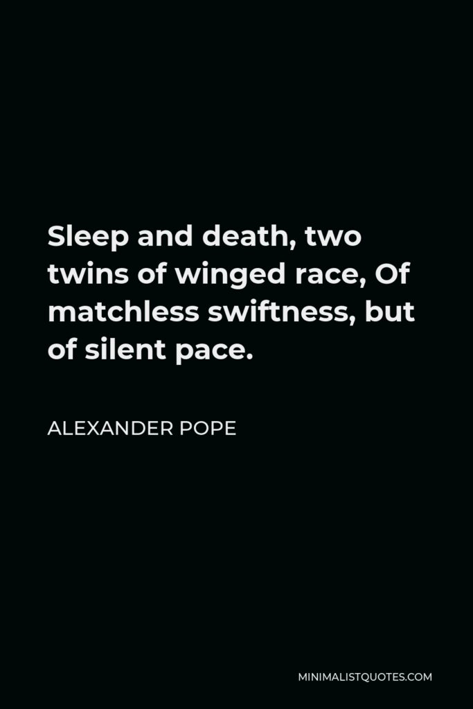 Alexander Pope Quote - Sleep and death, two twins of winged race, Of matchless swiftness, but of silent pace.