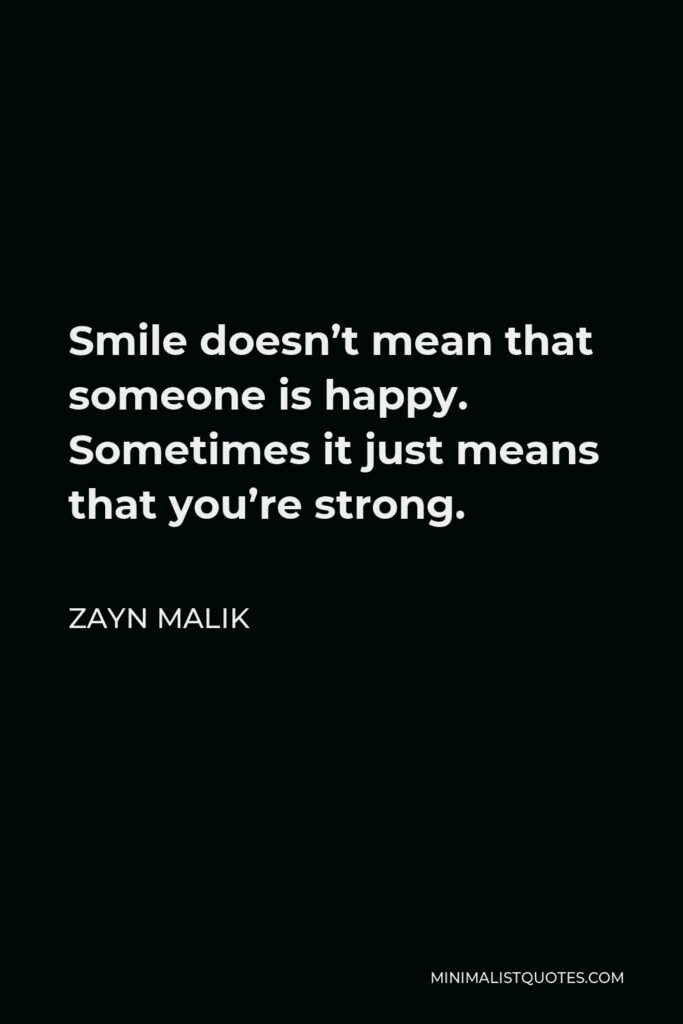 Zayn Malik Quote - Smile doesn't mean that someone is happy. Sometimes it just means that you're strong.