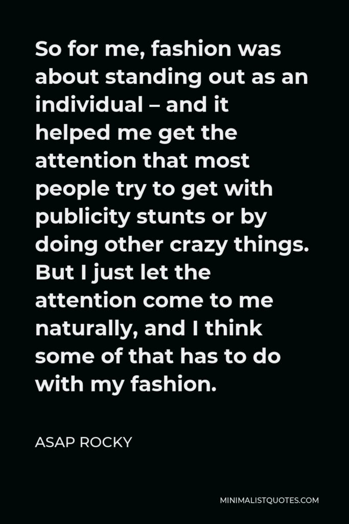 ASAP Rocky Quote - So for me, fashion was about standing out as an individual – and it helped me get the attention that most people try to get with publicity stunts or by doing other crazy things. But I just let the attention come to me naturally, and I think some of that has to do with my fashion.