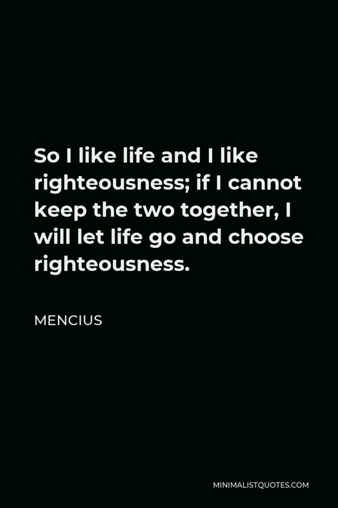 Mencius Quote - So I like life and I like righteousness; if I cannot keep the two together, I will let life go and choose righteousness.