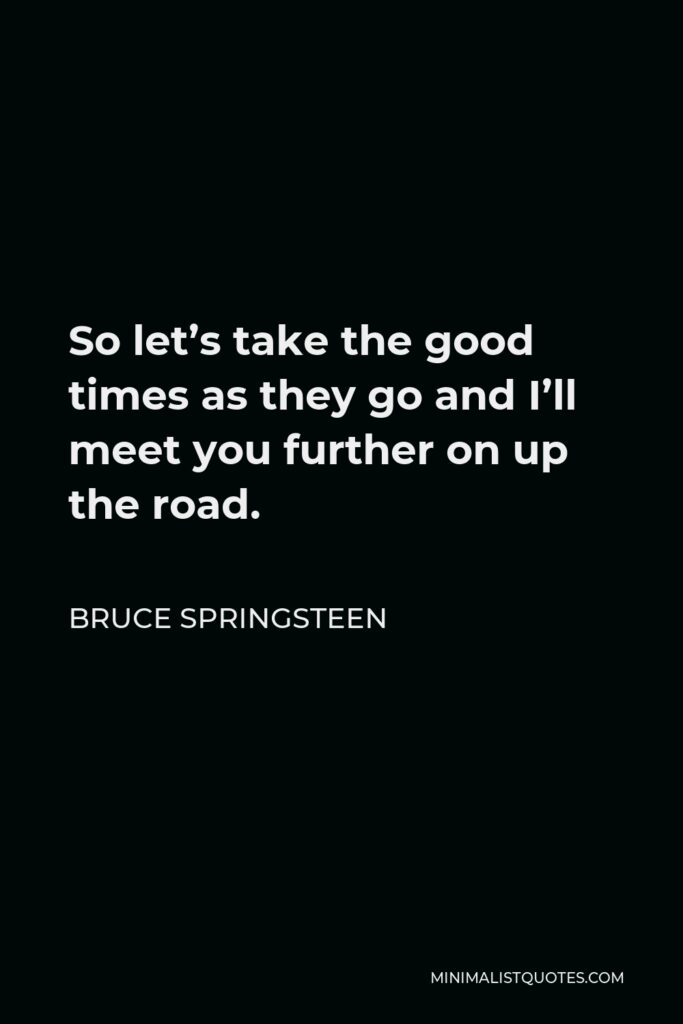 Bruce Springsteen Quote - So let's take the good times as they go and I'll meet you further on up the road.