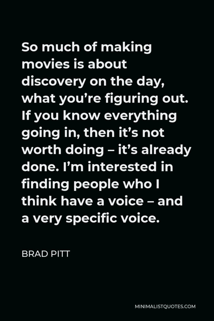 Brad Pitt Quote - So much of making movies is about discovery on the day, what you're figuring out. If you know everything going in, then it's not worth doing – it's already done. I'm interested in finding people who I think have a voice – and a very specific voice.