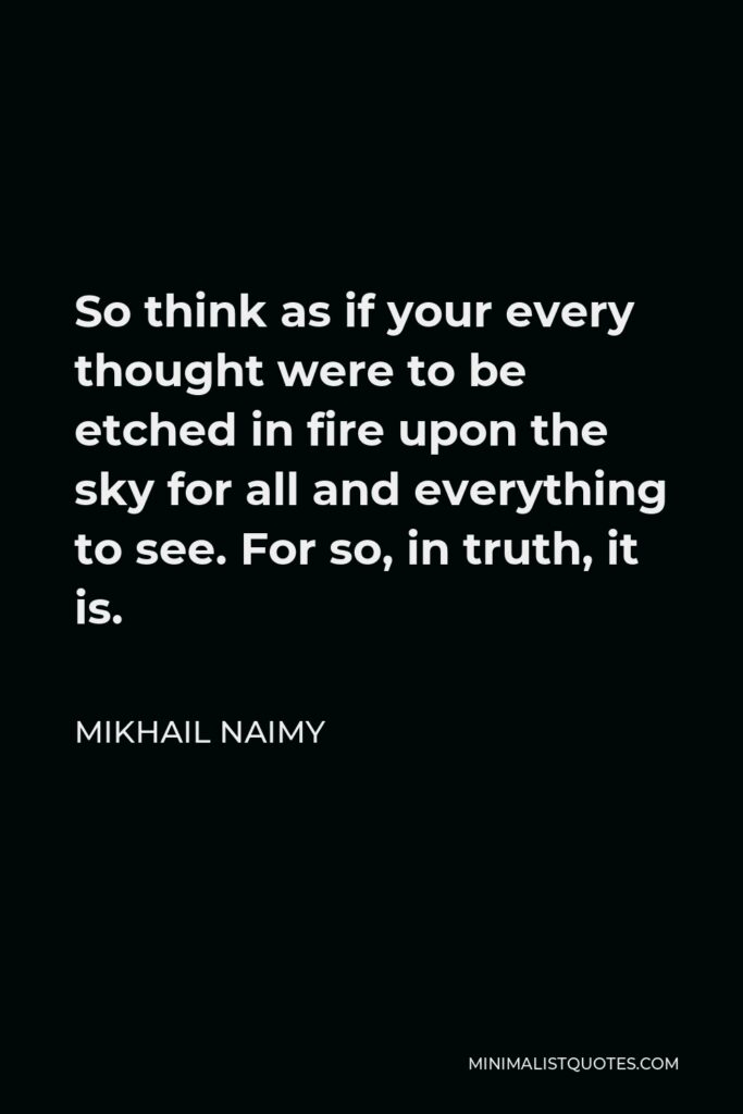 Mikhail Naimy Quote - So think as if your every thought were to be etched in fire upon the sky for all and everything to see. For so, in truth, it is.