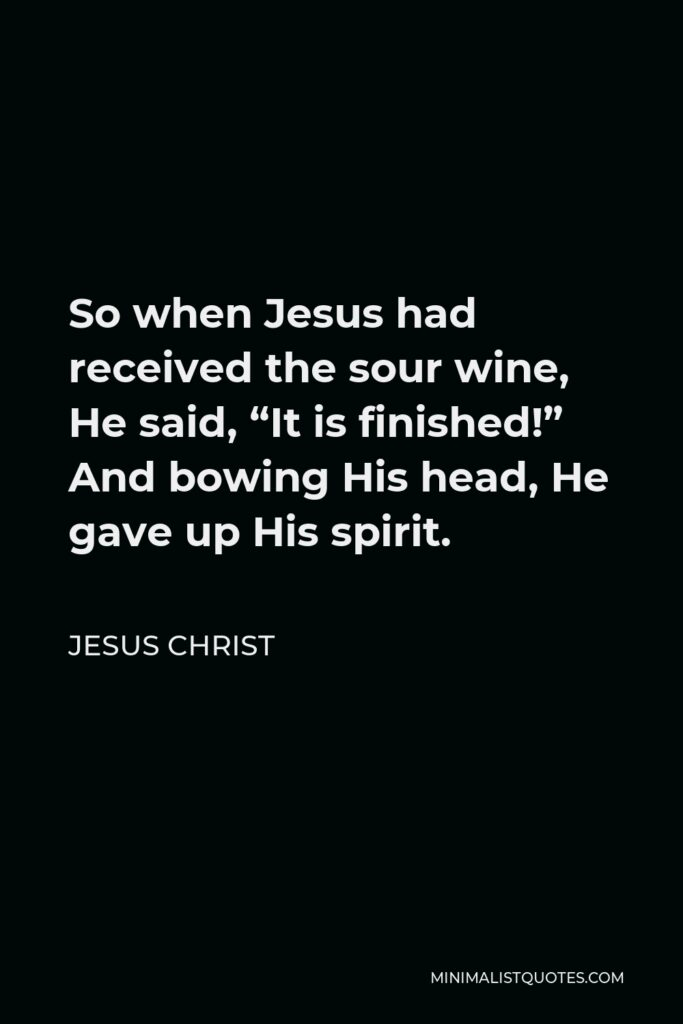 """Jesus Christ Quote - So when Jesus had received the sour wine, He said, """"It is finished!"""" And bowing His head, He gave up His spirit."""