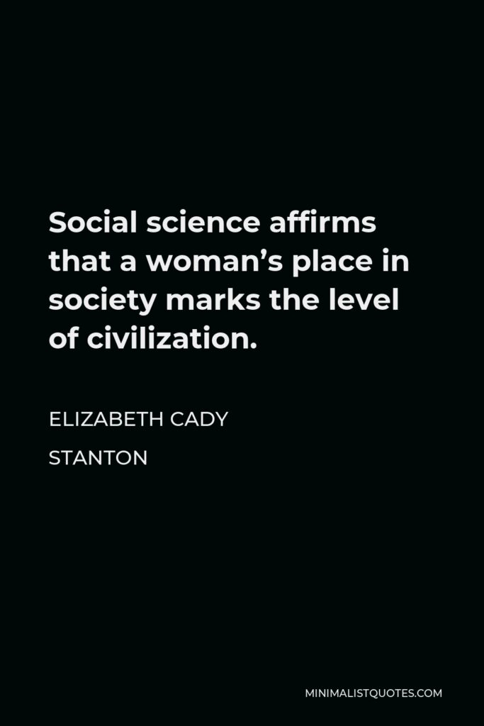 Elizabeth Cady Stanton Quote - Social science affirms that a woman's place in society marks the level of civilization.