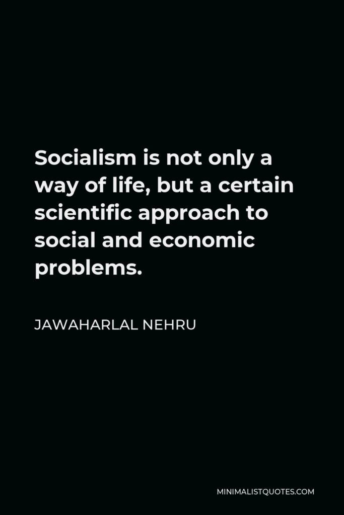 Jawaharlal Nehru Quote - Socialism is not only a way of life, but a certain scientific approach to social and economic problems.
