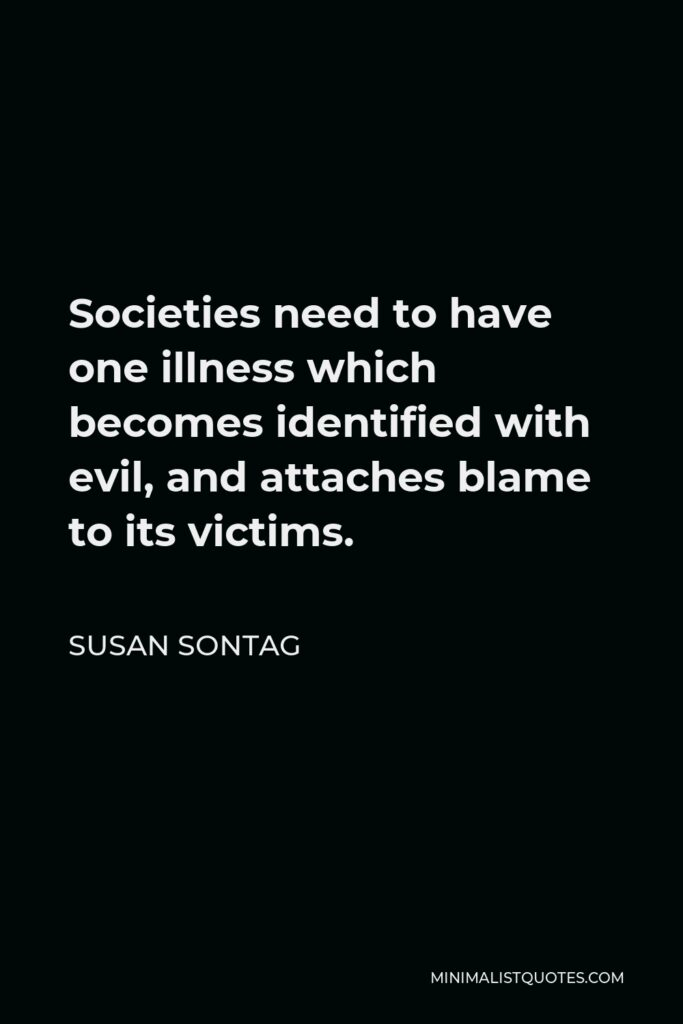 Susan Sontag Quote - Societies need to have one illness which becomes identified with evil, and attaches blame to its victims.