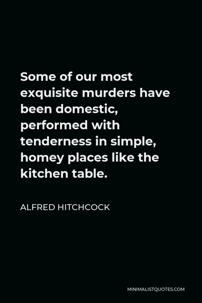 Alfred Hitchcock Quote - Some of our most exquisite murders have been domestic, performed with tenderness in simple, homey places like the kitchen table.