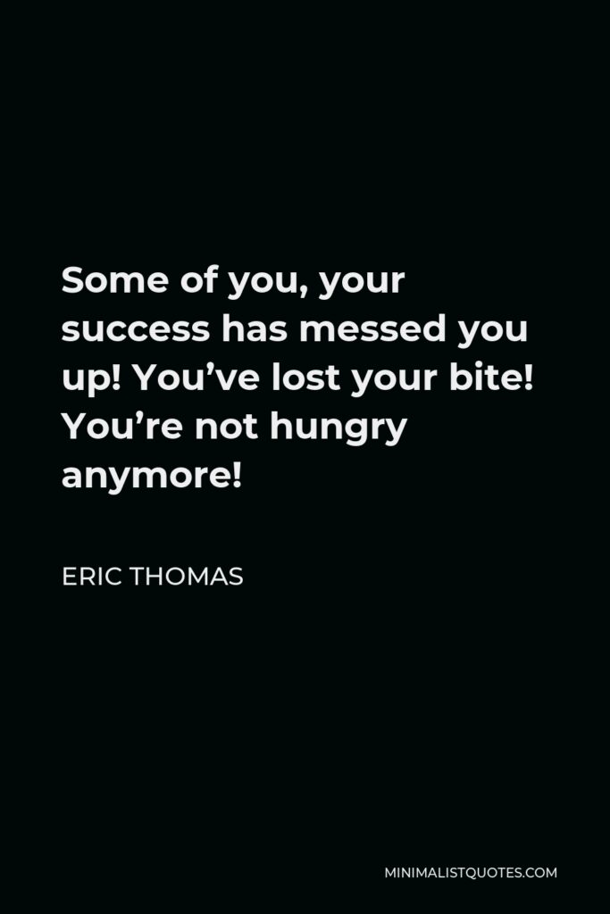Eric Thomas Quote - Some of you, your success has messed you up! You've lost your bite! You're not hungry anymore!