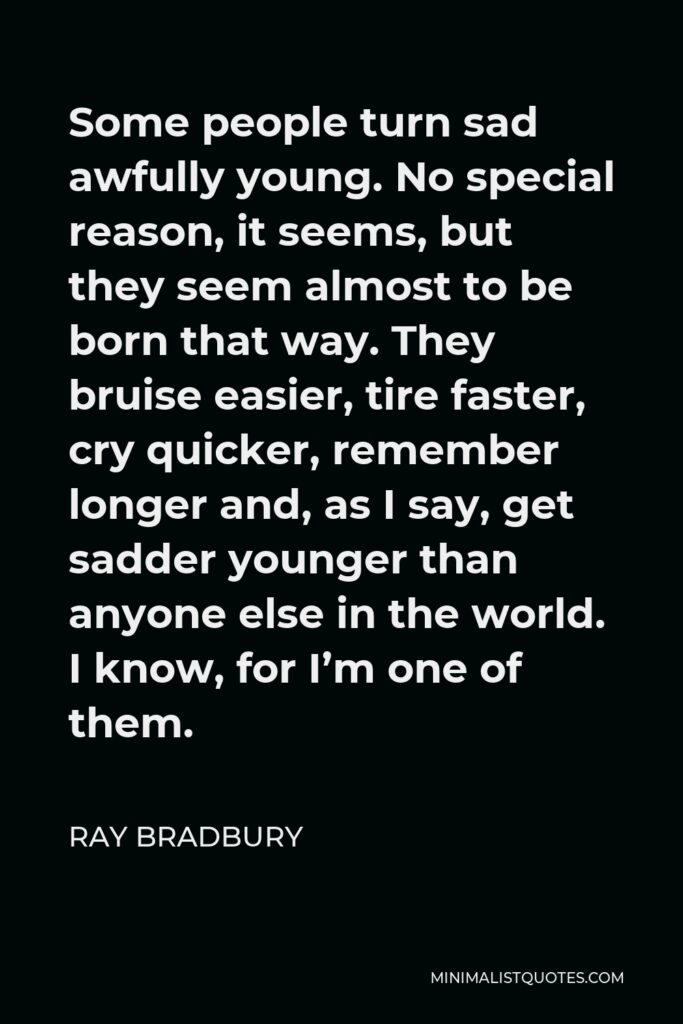 Ray Bradbury Quote - Some people turn sad awfully young. No special reason, it seems, but they seem almost to be born that way. They bruise easier, tire faster, cry quicker, remember longer and, as I say, get sadder younger than anyone else in the world. I know, for I'm one of them.