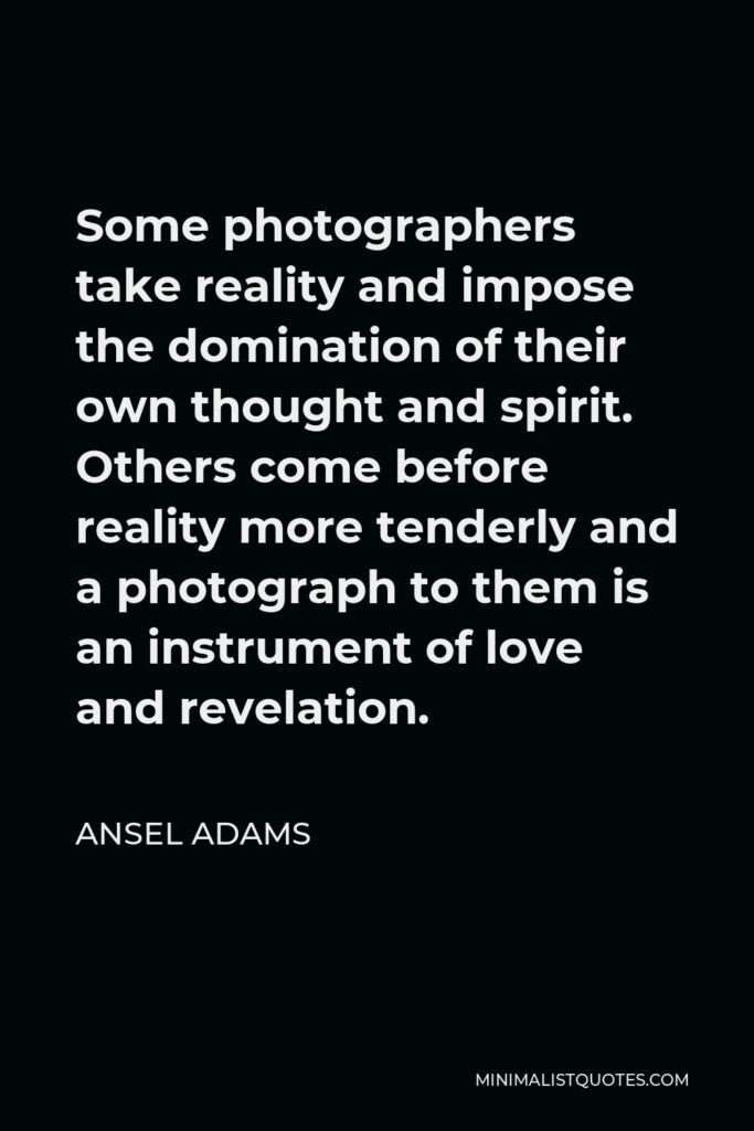 Ansel Adams Quote - Some photographers take reality and impose the domination of their own thought and spirit. Others come before reality more tenderly and a photograph to them is an instrument of love and revelation.