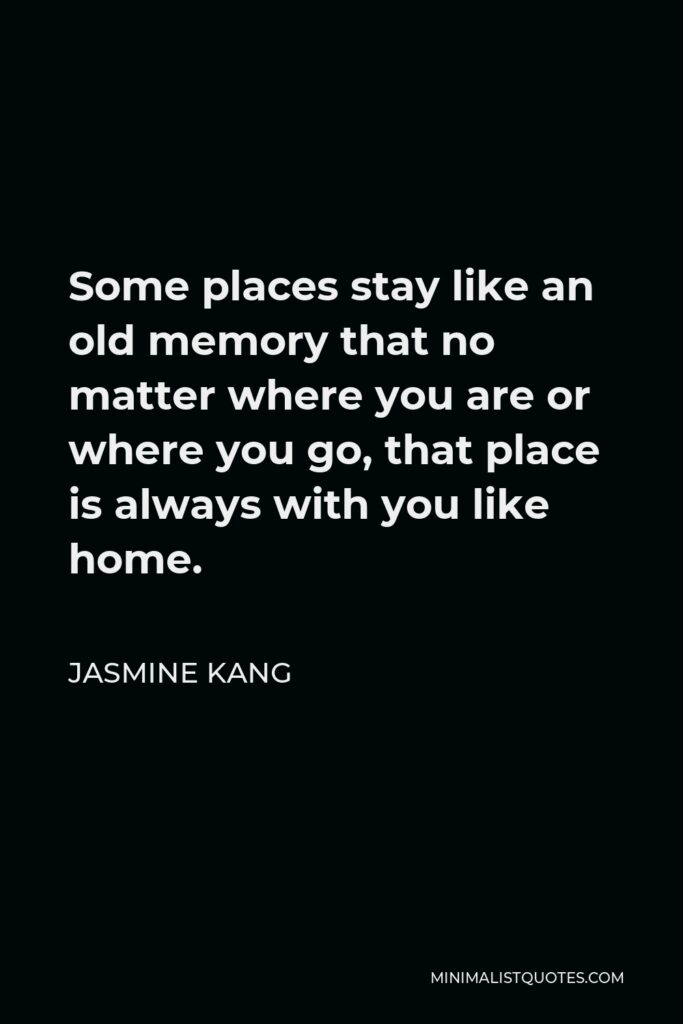 Jasmine Kang Quote - Some places stay like an old memory that no matter where you are or where you go, that place is always with you like home.
