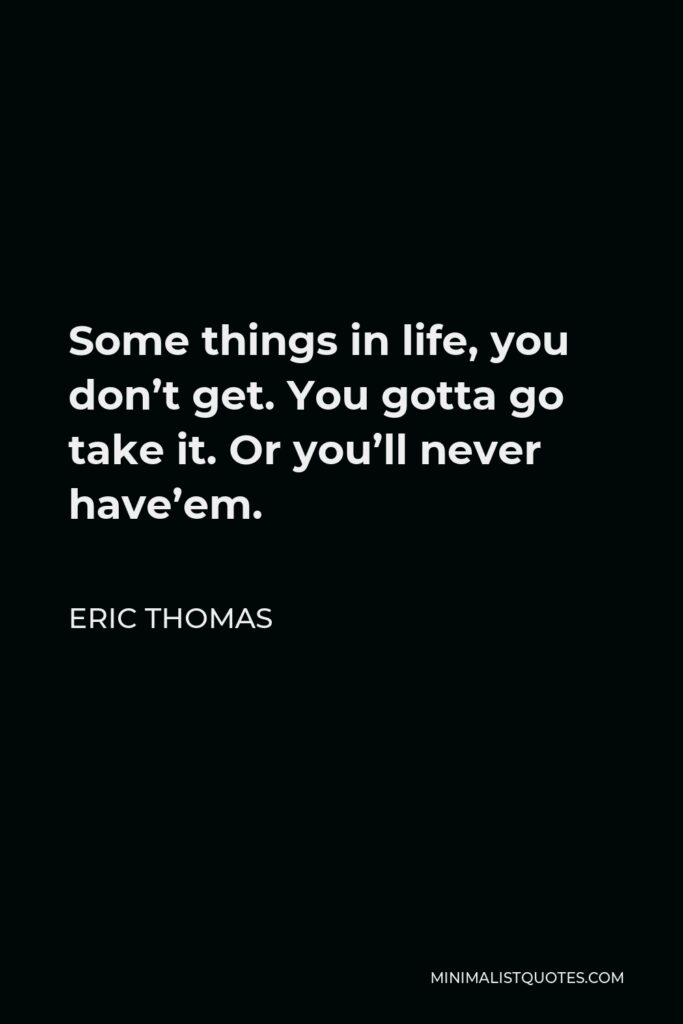 Eric Thomas Quote - Some things in life, you don't get. You gotta go take it. Or you'll never have'em.