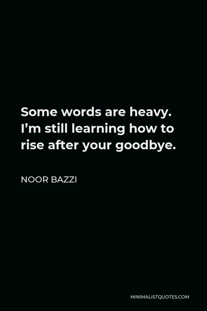 Noor Bazzi Quote - Some words are heavy. I'm still learning how to rise after your goodbye.