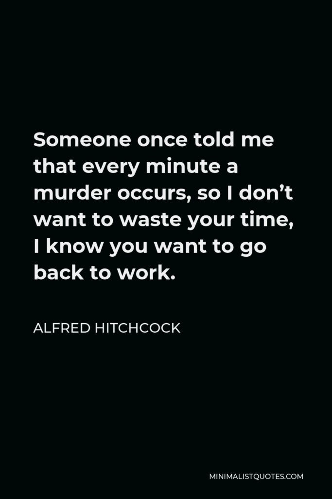 Alfred Hitchcock Quote - Someone once told me that every minute a murder occurs, so I don't want to waste your time, I know you want to go back to work.
