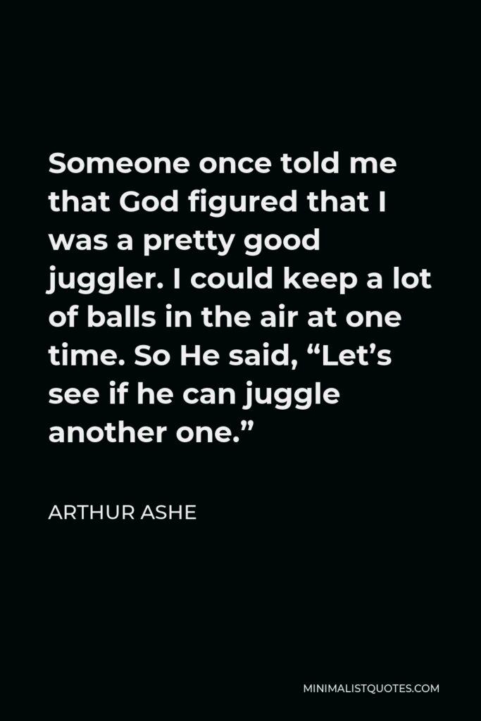 """Arthur Ashe Quote - Someone once told me that God figured that I was a pretty good juggler. I could keep a lot of balls in the air at one time. So He said, """"Let's see if he can juggle another one."""""""