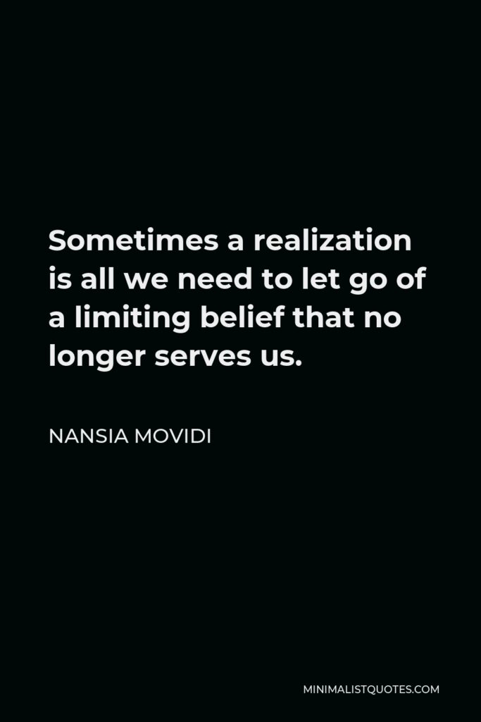 Nansia Movidi Quote - Sometimes a realization is all we need to let go of a limiting belief that no longer serves us.