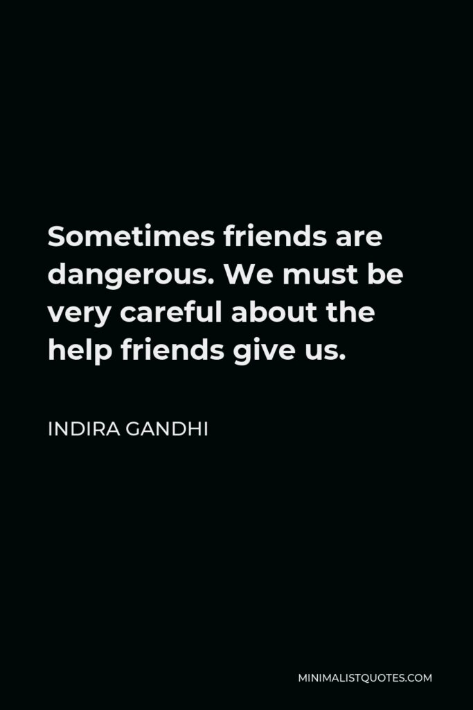 Indira Gandhi Quote - Sometimes friends are dangerous. We must be very careful about the help friends give us.