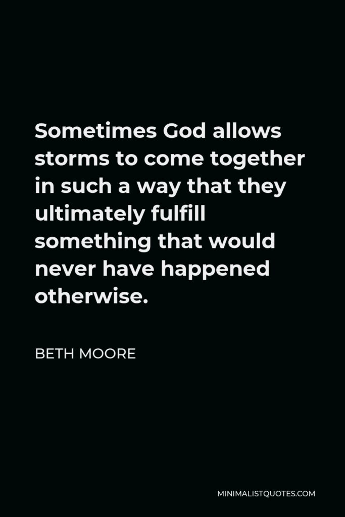 Beth Moore Quote - Sometimes God allows storms to come together in such a way that they ultimately fulfill something that would never have happened otherwise.