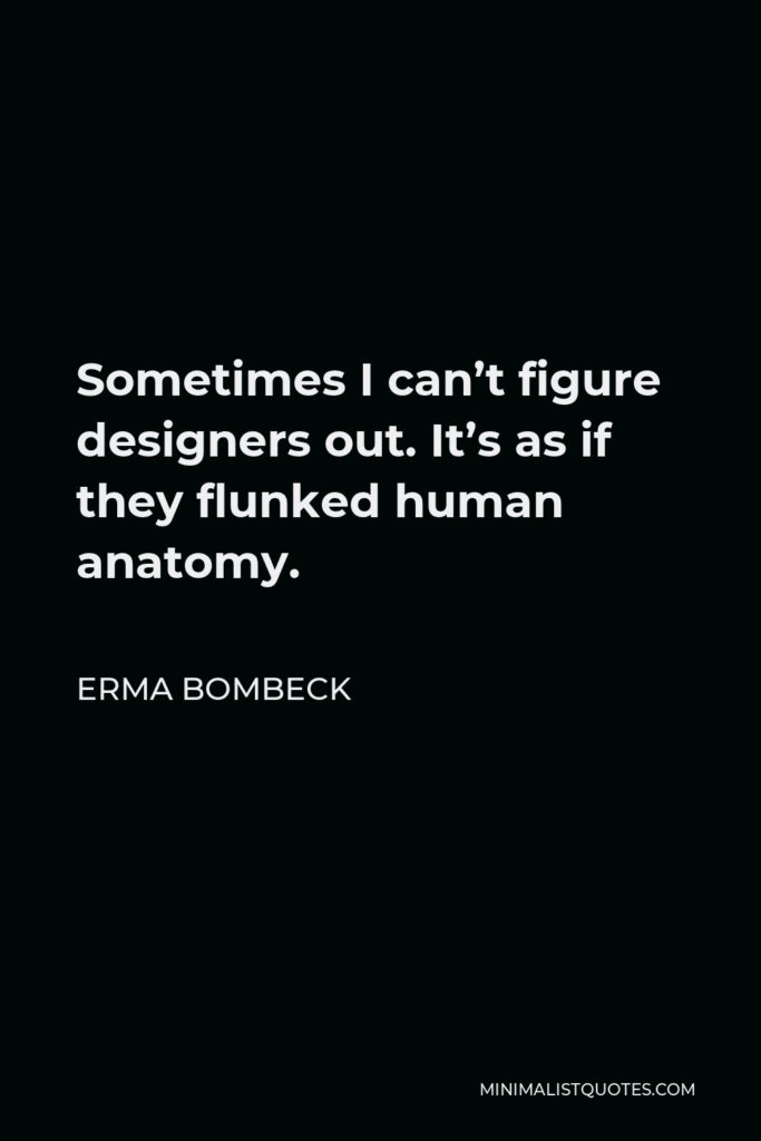Erma Bombeck Quote - Sometimes I can't figure designers out. It's as if they flunked human anatomy.