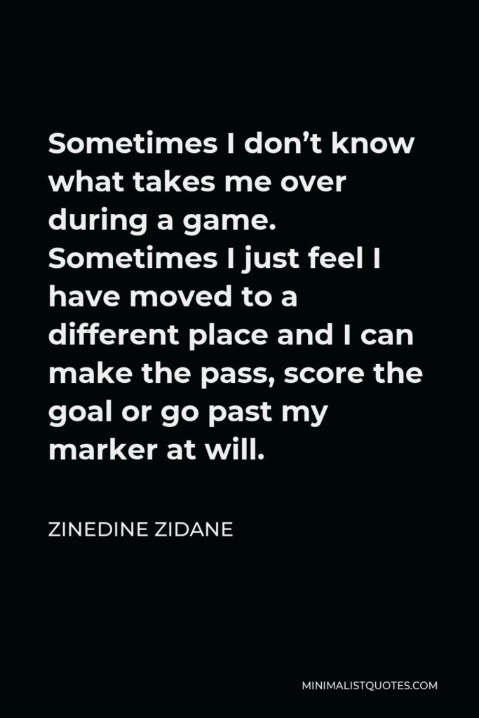 Zinedine Zidane Quote - Sometimes I don't know what takes me over during a game. Sometimes I just feel I have moved to a different place and I can make the pass, score the goal or go past my marker at will.